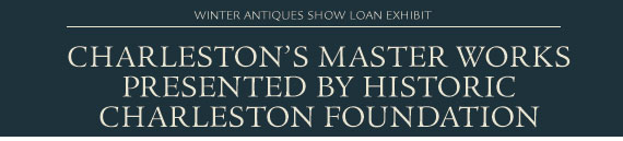 Winter Antiques Show Loan Exhibit: Charleston's Master Works Presented by Historic Charleston